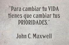 Para cambiar tu vida, tienes que cambiar tus prioridades. John C. Maxwell