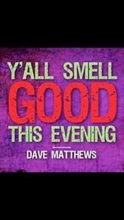Y'all smell GOOD this evening - Dave Matthews