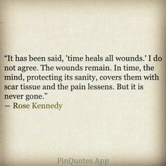 ''It has been said that 'time heals all wounds.' I do not agree. The wounds remain.In time, the mind, protecting its sanity, covers them with scar tissue and the pain lessens. But it is never gone.'' -- Rose Kennedy source: Somewhere Over The Rainbow