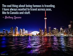 """""""The cool thing about being famous is traveling. I have always wanted to travel across seas, like to Canada and stuff."""" - Britney Spears"""