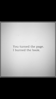You turned the page. I burned 🔥 the book. True Quotes, Words Quotes, Great Quotes, Wise Words, Quotes To Live By, Motivational Quotes, Inspirational Quotes, Sayings, Story Quotes