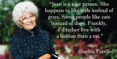"""She happens to like girls instead of guys. Some people like cats instead of dogs. Frankly I'd rather live with a lesbian than a cat."" - Sophia Petrillo [696x354]"