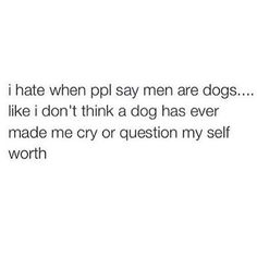 I hate when people say men are dogs... Like I dont think a dog has ever made me cry or question my self worth...