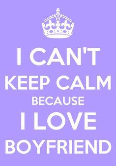I CAN'T KEEP CALM BECAUSE I LOVE BOYFRIEND!!