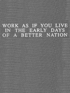 work as if you live in the early days of a better nation | Flickr