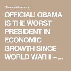OFFICIAL! OBAMA IS THE WORST PRESIDENT IN ECONOMIC GROWTH SINCE WORLD WAR II – FOURTH IN HISTORY « 70news