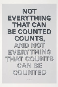 """Not everything that can be counted counts and not everything that counts can be counted."" - Albert Einstein"