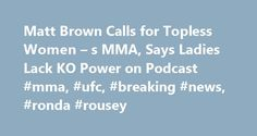 Matt Brown Calls for Topless Women – s MMA, Says Ladies Lack KO Power on Podcast #mma, #ufc, #breaking #news, #ronda #rousey http://spain.remmont.com/matt-brown-calls-for-topless-women-s-mma-says-ladies-lack-ko-power-on-podcast-mma-ufc-breaking-news-ronda-rousey/  # Matt Brown Calls for Topless Women s MMA, Says Ladies Lack KO Power on Podcast Steven Rondina Featured Columnist January 9, 2014 Winslow Townson-USA TODAY Sports Matt Brown may have stormed back to title relevance in 2013, but…