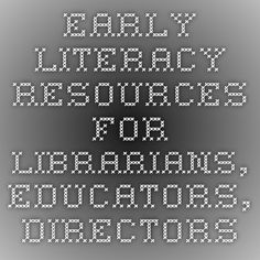 Early literacy resources for Librarians, Educators, Directors