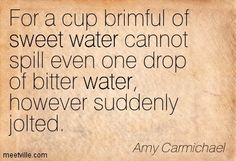 Amy Carmichael: For a cup brimful of sweet water cannot spill even one ...