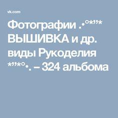 """Фотографии .•°*""""* ВЫШИВКА и др. виды Рукоделия *""""*°•. – 324 альбома"""