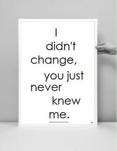I didn't change you just never knew me