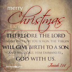 Therefore the Lord himself will give you a sign, the virgin will give birth to a Son, and will call Him Emmanuel. Isaiah 7:14