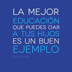 """""""La mejor #Educacion que puedes dar a tus #Hijos es un buen #Ejemplo""""."""