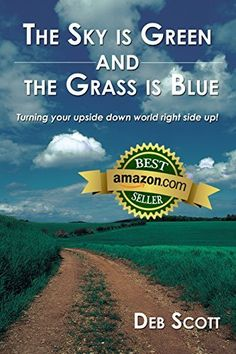 The Sky is Green and The Grass is Blue - Turning your upside down world right side up! by Deb Scott, http://www.amazon.com/dp/B003JMFA60/ref=cm_sw_r_pi_dp_Ggaxub1XRMBJ8