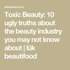 Toxic Beauty: 10 ugly truths about the beauty industry you may not know about | lük beautifood