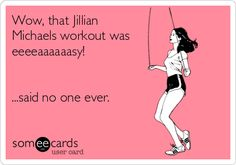The Heathered Life: Favorite Fitness DVDs someecards.com - Wow, that Jillian Michaels workout was eeeeaaaaaasy! ...said no one ever.
