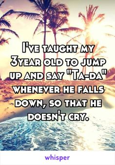 """I've taught my 3year old to jump up and say """"Ta-da"""" whenever he falls down, so…"""