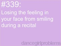 my biggest petpeeve is whenever girls don't smile, and they;re only in one dance. I'm in 9 dances and I smile. I also hate when teachers tell us not to smile. no, I want to look like i'm enjoying myself.