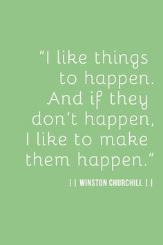"""""""I like things to happen. And if they don't happen, I like to make them happen."""" ~Winston Churchill"""