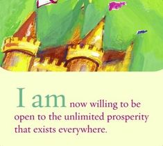 I am now willing to be open to the unlimited prosperity that exists everywhere.  ~ Louise L. Hay