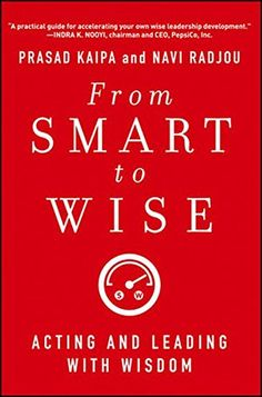 From Smart to Wise: Acting and Leading with Wisdom by Prasad Kaipa and Navi Radjou