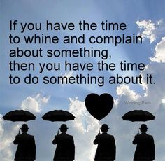 if you have the time to whine and complain about something, then you have time to do something about it.