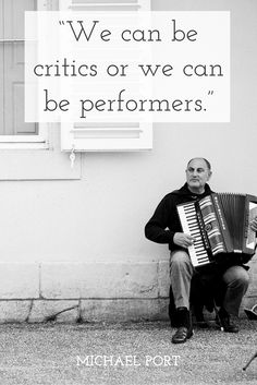 """We can be critics or we can be performers."" - Michael Port"