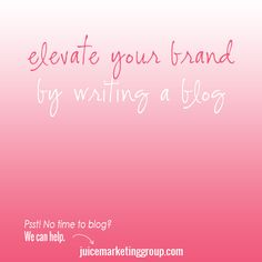 Elevate Your Brand By Writing a Blog via // http://www.juicemarketinggroup.com/