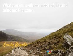 Whatever our souls are made of, his and mine are the same. / Emily Bronte