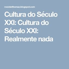 Cultura do Século XXI: Cultura do Século XXI: Realmente nada