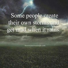 Some people create their own storms and get mad when it rains.
