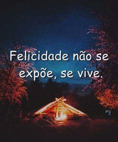 Felicidade não se expõe, se vive.
