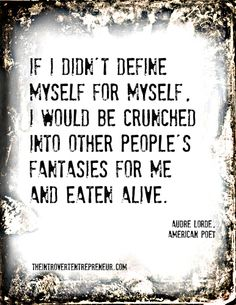 If I didn't define myself for myself, I would be crunched into other people's fantasies for me and eaten alive. ~Audre Lorde, American Poet