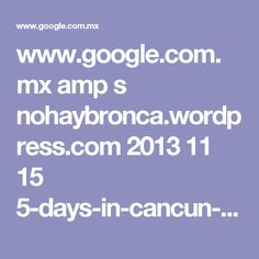 www.google.com.mx amp s nohaybronca.wordpress.com 2013 11 15 5-days-in-cancun-on-a-budget-what-to-do amp