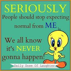 Normal? Me? huh!