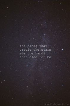 The hands that cradle the stars are the hands that bled for me