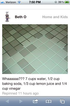 Green Spring Cleaning Recipe for Grout: 7 cups water, 1/2 cup baking soda, 1/3 cup lemon juice and 1/4 cup vinegar - throw in a spray bottle and spray your floor, let it sit for a minute or two... then scrub :)