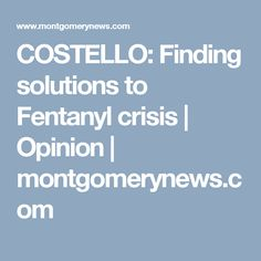 COSTELLO: Finding solutions to Fentanyl crisis | Opinion | montgomerynews.com