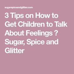3 Tips on How to Get Children to Talk About Feelings ⋆ Sugar, Spice and Glitter