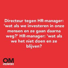 Omdenken: Directeur tegen HR-Manager: 'Wat als we investeren in onze mensen en ze gaan daarna weg?' HR-manager: Wat als we het niet doen en ze blijven?'