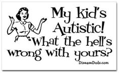 Mine isn't autistic, but I do feel like yelling this sometimes.