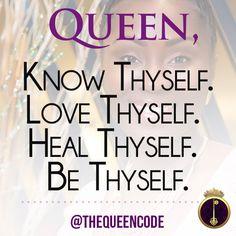 Queen,  Know Thyself.  Love Thyself.  Heal Thyself.  Be Thyself. -Molesey Crawford (www.TheQueenCode.com)