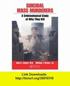 Suicidal Mass Murderers A Criminological Study of Why They Kill (9781420076783) John Liebert, William J. Birnes , ISBN-10: 1420076787  , ISBN-13: 978-1420076783 ,  , tutorials , pdf , ebook , torrent , downloads , rapidshare , filesonic , hotfile , megaupload , fileserve