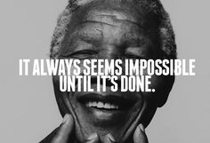 It always seems impossible until it's done. R.I.P., Nelson Mandela 12/5/2013