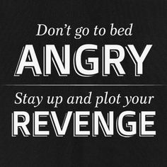Don't go to bed Angry. Stay up and plot your Revenge
