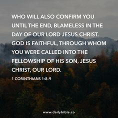 1 Corinthians 1:8–9  Who will also confirm you until the end, blameless in the day of our Lord Jesus Christ. God is faithful, through whom you were called into the fellowship of his Son, Jesus Christ, our Lord.