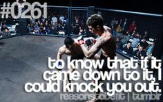To know that if it came down to it, I could knock someone out. Haha