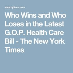 Who Wins and Who Loses in the Latest G.O.P. Health Care Bill - The New York Times