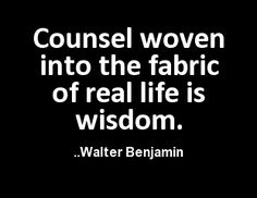 Counsel woven into the fabric of real life is wisdom. Walter Benjamin